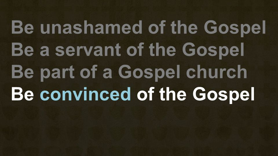 Be unashamed of the Gospel Be a servant of the Gospel Be part of a Gospel church Be convinced of the Gospel