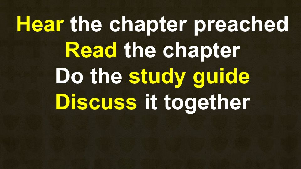Hear the chapter preached Read the chapter Do the study guide Discuss it together