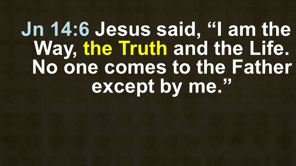 Jn 14:6 Jesus said, I am the Way, the Truth and the Life.