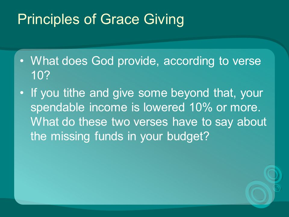 Principles of Grace Giving What does God provide, according to verse 10? If you tithe and give some beyond that, your spendable income is lowered 10%
