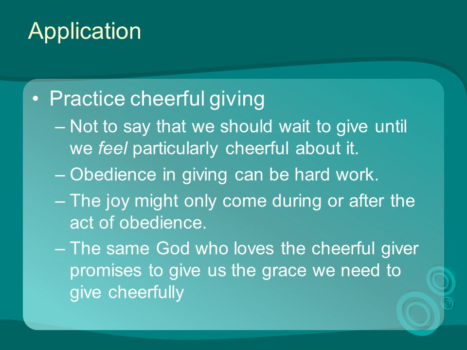 Application Practice cheerful giving –Not to say that we should wait to give until we feel particularly cheerful about it. –Obedience in giving can be