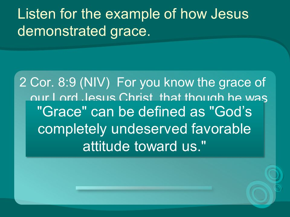 Listen for the example of how Jesus demonstrated grace. 2 Cor. 8:9 (NIV) For you know the grace of our Lord Jesus Christ, that though he was rich, yet