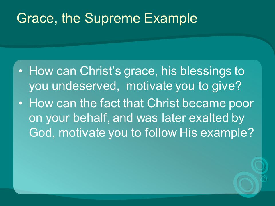 Grace, the Supreme Example How can Christ's grace, his blessings to you undeserved, motivate you to give? How can the fact that Christ became poor on