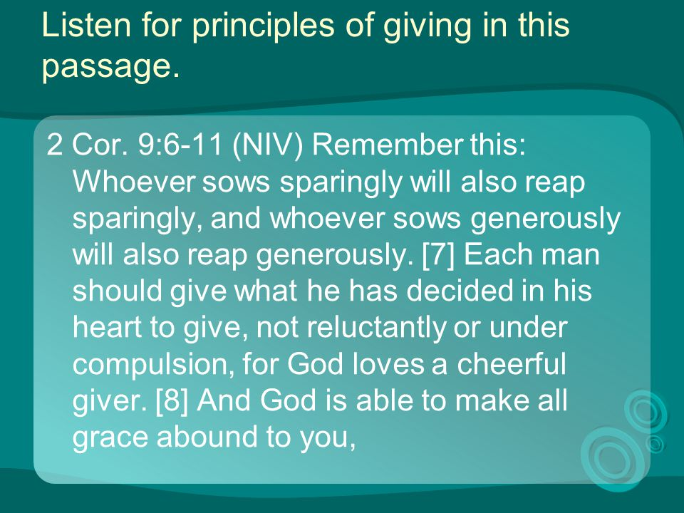 Listen for principles of giving in this passage. 2 Cor. 9:6-11 (NIV) Remember this: Whoever sows sparingly will also reap sparingly, and whoever sows