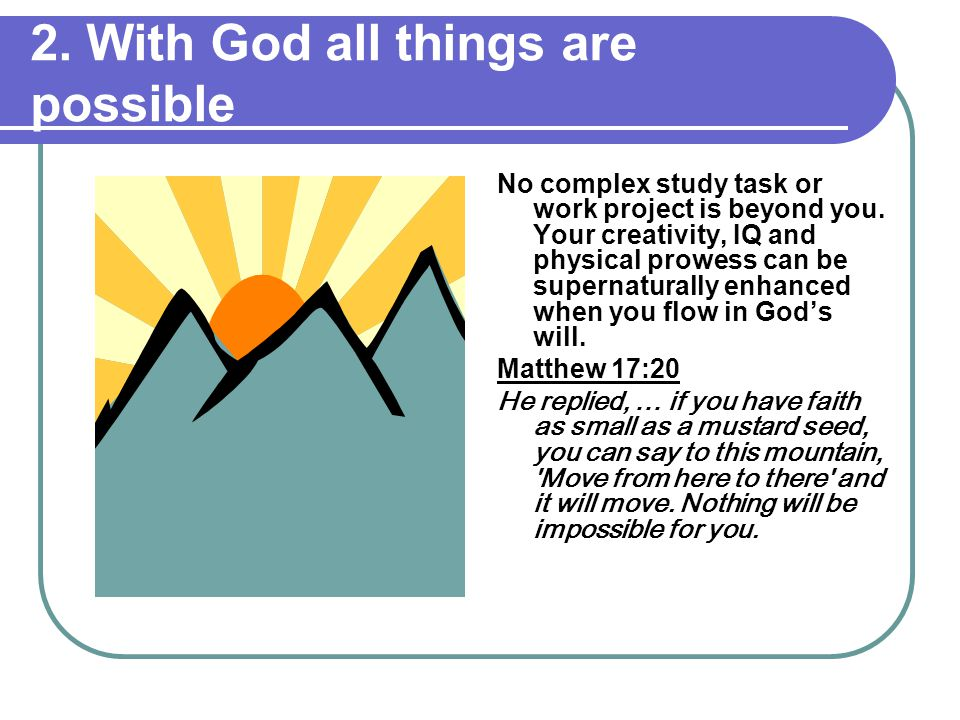 2. With God all things are possible No complex study task or work project is beyond you.