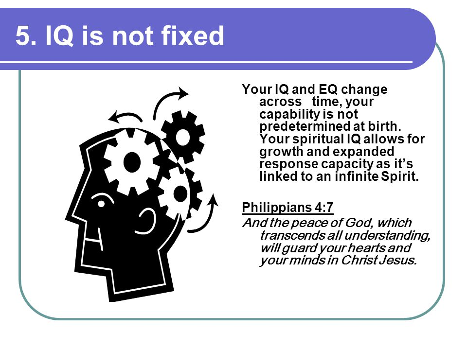 5. IQ is not fixed Your IQ and EQ change across time, your capability is not predetermined at birth. Your spiritual IQ allows for growth and expanded