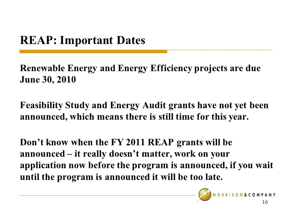 REAP: Important Dates Renewable Energy and Energy Efficiency projects are due June 30, 2010 Feasibility Study and Energy Audit grants have not yet been announced, which means there is still time for this year.