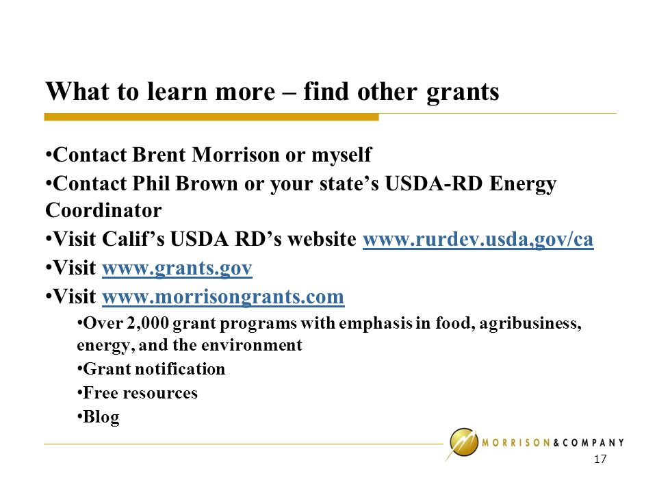 What to learn more – find other grants Contact Brent Morrison or myself Contact Phil Brown or your state's USDA-RD Energy Coordinator Visit Calif's USDA RD's website www.rurdev.usda,gov/cawww.rurdev.usda,gov/ca Visit www.grants.govwww.grants.gov Visit www.morrisongrants.comwww.morrisongrants.com Over 2,000 grant programs with emphasis in food, agribusiness, energy, and the environment Grant notification Free resources Blog 17