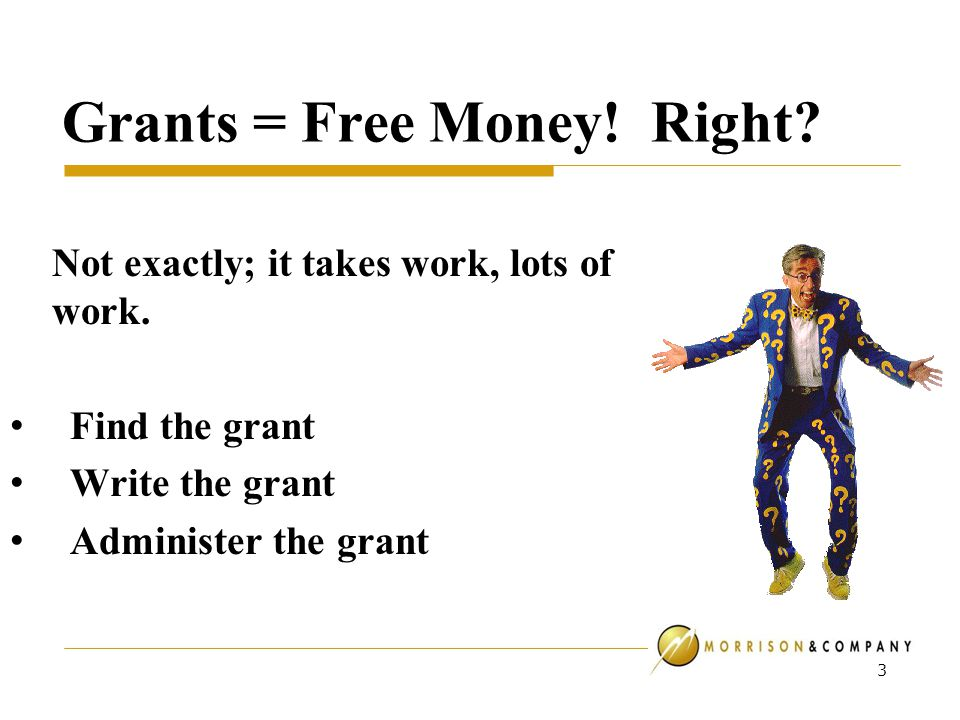 Grants = Free Money. Right. Not exactly; it takes work, lots of work.