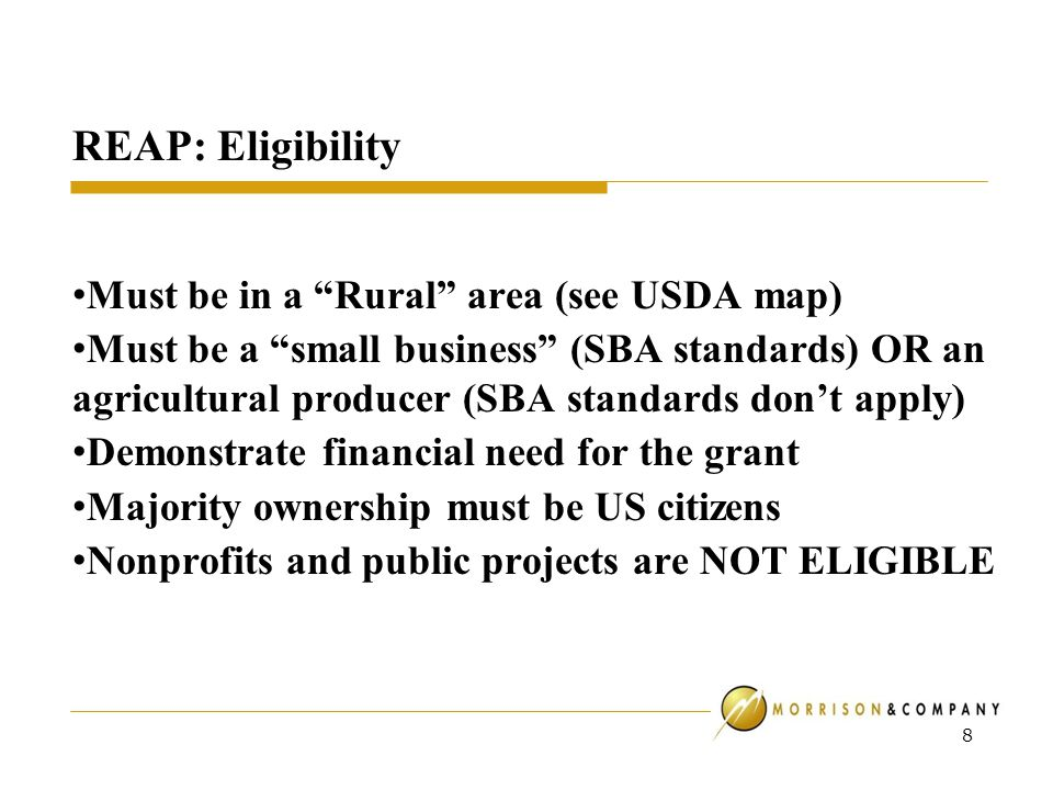 REAP: Eligibility Must be in a Rural area (see USDA map) Must be a small business (SBA standards) OR an agricultural producer (SBA standards don't apply) Demonstrate financial need for the grant Majority ownership must be US citizens Nonprofits and public projects are NOT ELIGIBLE 8