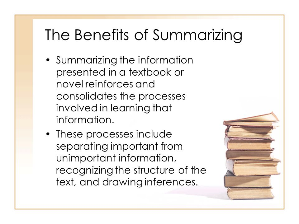The Benefits of Summarizing Summarizing the information presented in a textbook or novel reinforces and consolidates the processes involved in learning that information.