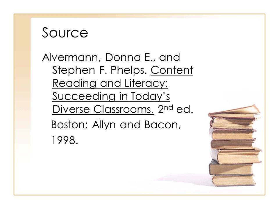 Source Alvermann, Donna E., and Stephen F. Phelps. Content Reading and Literacy: Succeeding in Today's Diverse Classrooms. 2 nd ed. Boston: Allyn and