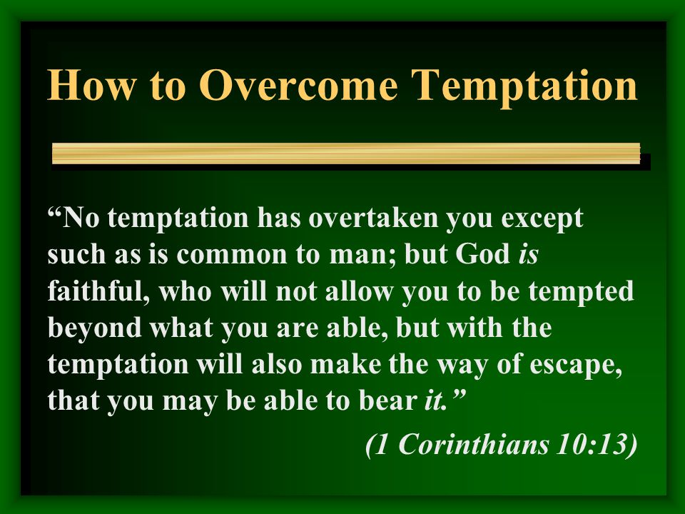 How to Overcome Temptation No temptation has overtaken you except such as is common to man; but God is faithful, who will not allow you to be tempted beyond what you are able, but with the temptation will also make the way of escape, that you may be able to bear it. (1 Corinthians 10:13)