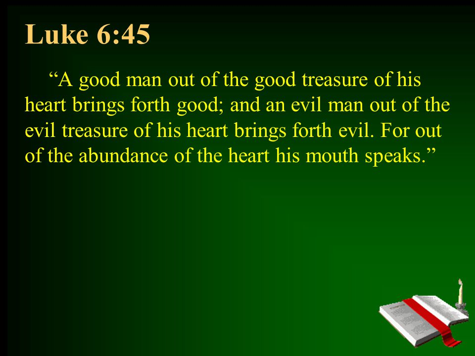 Luke 6:45 A good man out of the good treasure of his heart brings forth good; and an evil man out of the evil treasure of his heart brings forth evil.
