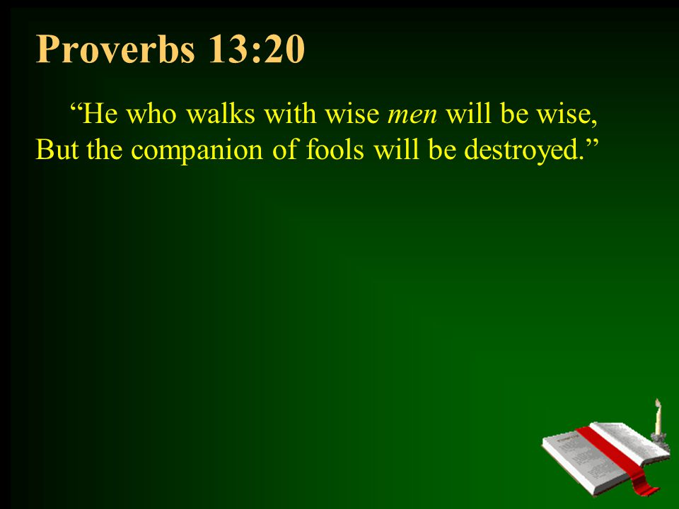 Proverbs 13:20 He who walks with wise men will be wise, But the companion of fools will be destroyed.