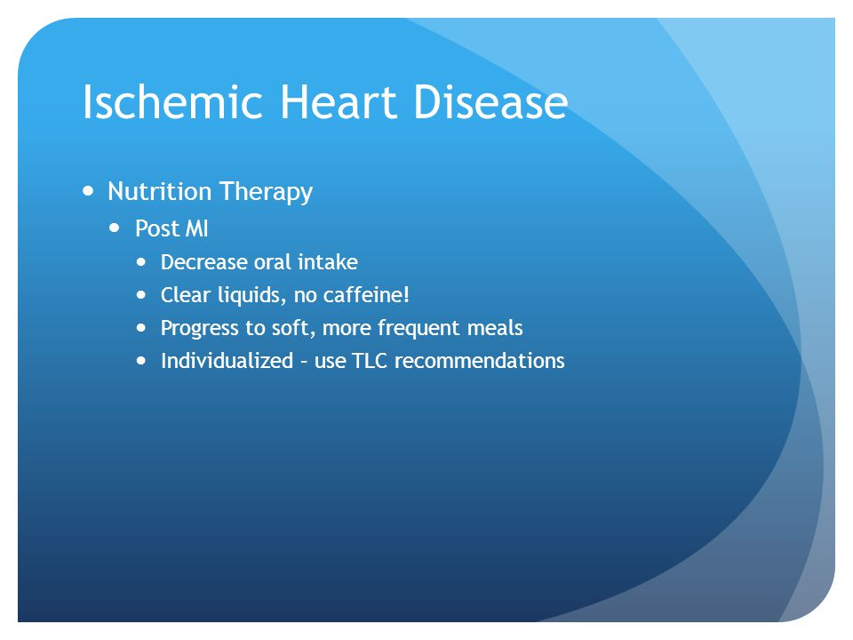 Ischemic Heart Disease Nutrition Therapy Post MI Decrease oral intake Clear liquids, no caffeine! Progress to soft, more frequent meals Individualized