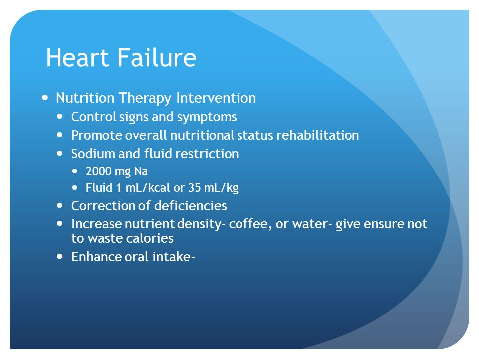 Heart Failure Nutrition Therapy Intervention Control signs and symptoms Promote overall nutritional status rehabilitation Sodium and fluid restriction 2000 mg Na Fluid 1 mL/kcal or 35 mL/kg Correction of deficiencies Increase nutrient density- coffee, or water- give ensure not to waste calories Enhance oral intake-