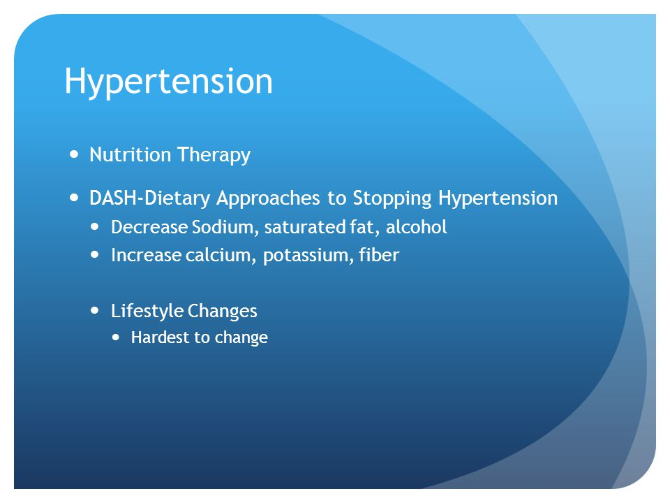 Hypertension Nutrition Therapy DASH-Dietary Approaches to Stopping Hypertension Decrease Sodium, saturated fat, alcohol Increase calcium, potassium, f