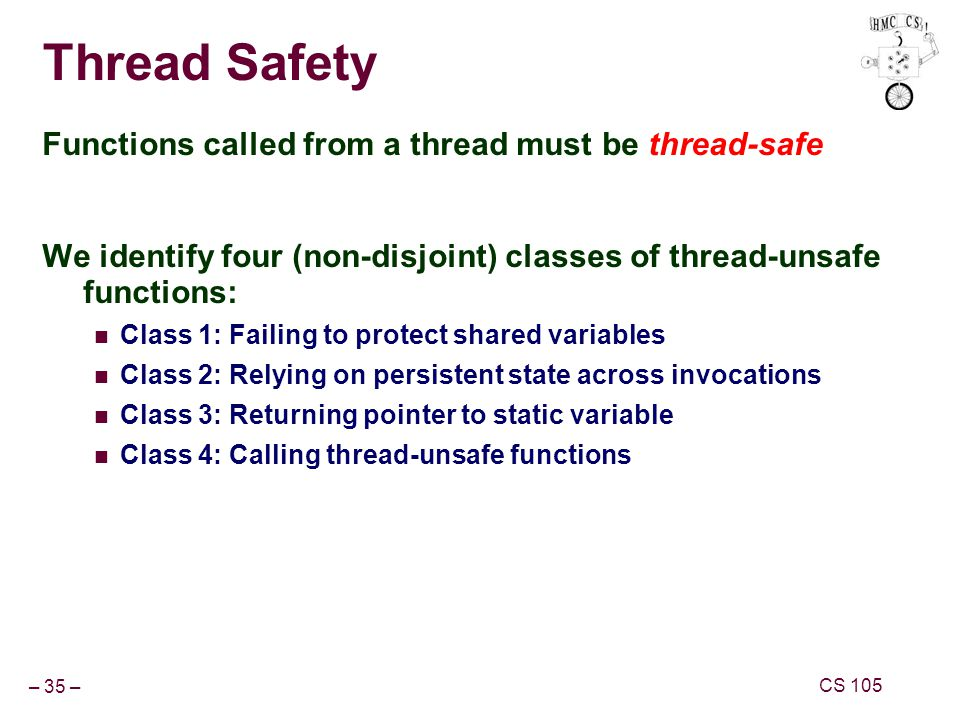 – 35 – CS 105 Thread Safety Functions called from a thread must be thread-safe We identify four (non-disjoint) classes of thread-unsafe functions: Class 1: Failing to protect shared variables Class 2: Relying on persistent state across invocations Class 3: Returning pointer to static variable Class 4: Calling thread-unsafe functions