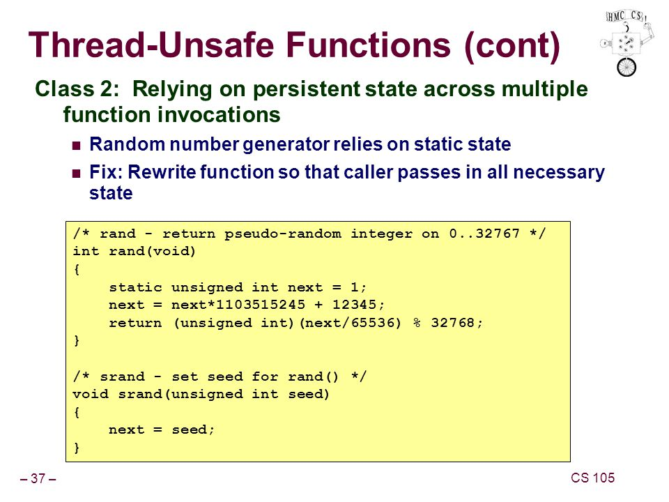 – 37 – CS 105 Thread-Unsafe Functions (cont) Class 2: Relying on persistent state across multiple function invocations Random number generator relies on static state Fix: Rewrite function so that caller passes in all necessary state /* rand - return pseudo-random integer on 0..32767 */ int rand(void) { static unsigned int next = 1; next = next*1103515245 + 12345; return (unsigned int)(next/65536) % 32768; } /* srand - set seed for rand() */ void srand(unsigned int seed) { next = seed; }