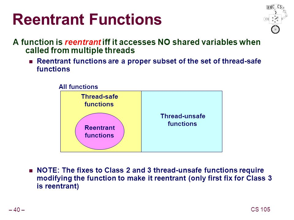 – 40 – CS 105 Reentrant Functions A function is reentrant iff it accesses NO shared variables when called from multiple threads Reentrant functions are a proper subset of the set of thread-safe functions NOTE: The fixes to Class 2 and 3 thread-unsafe functions require modifying the function to make it reentrant (only first fix for Class 3 is reentrant) Reentrant functions All functions Thread-unsafe functions Thread-safe functions