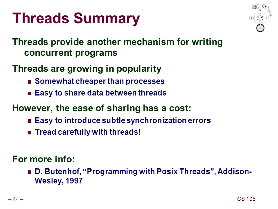 – 44 – CS 105 Threads Summary Threads provide another mechanism for writing concurrent programs Threads are growing in popularity Somewhat cheaper than processes Easy to share data between threads However, the ease of sharing has a cost: Easy to introduce subtle synchronization errors Tread carefully with threads.