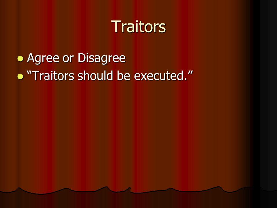 Traitors Agree or Disagree Agree or Disagree Traitors should be executed. Traitors should be executed.