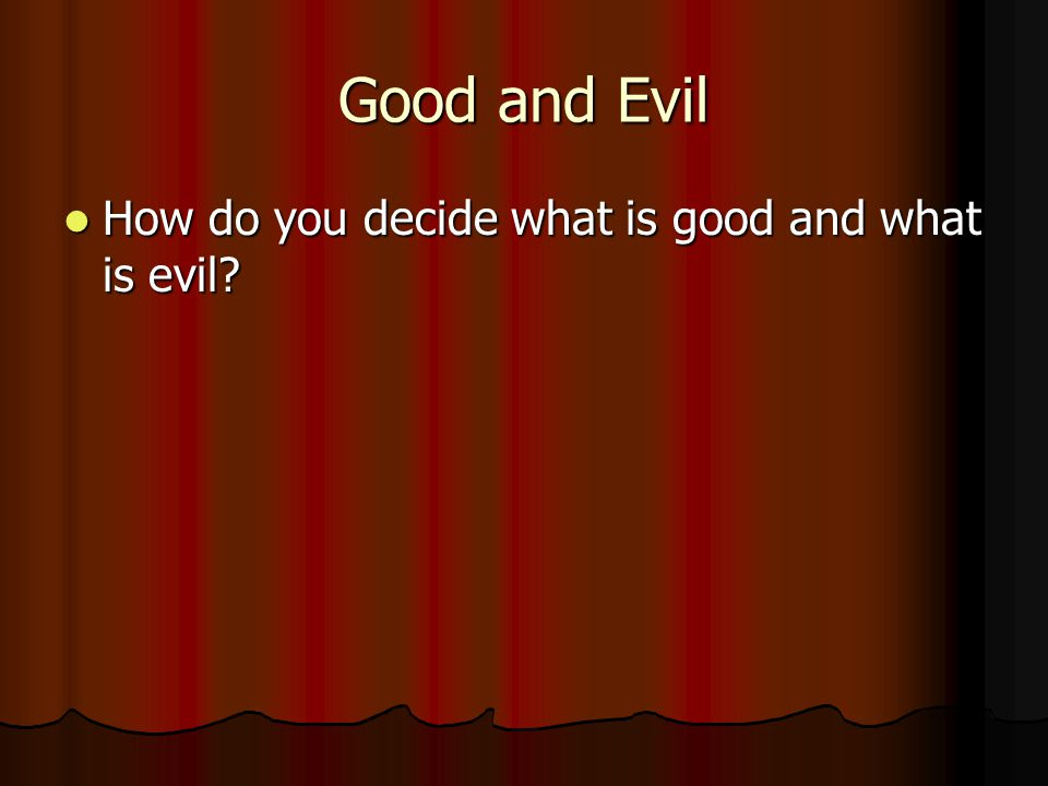 Good and Evil How do you decide what is good and what is evil.
