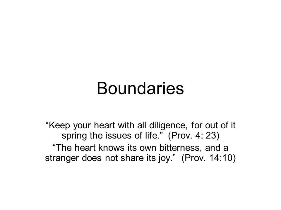Boundaries Keep your heart with all diligence, for out of it spring the issues of life. (Prov.