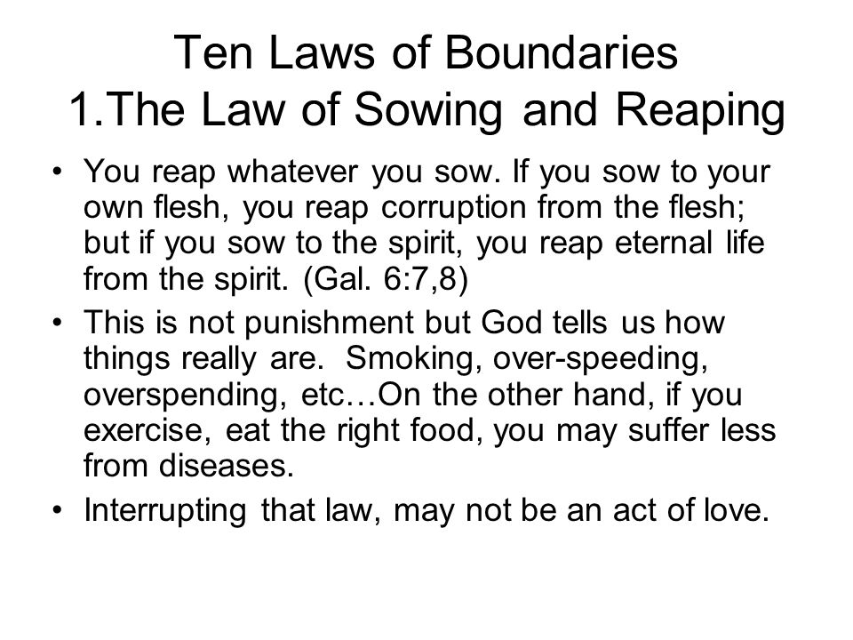 Ten Laws of Boundaries 1.The Law of Sowing and Reaping You reap whatever you sow.
