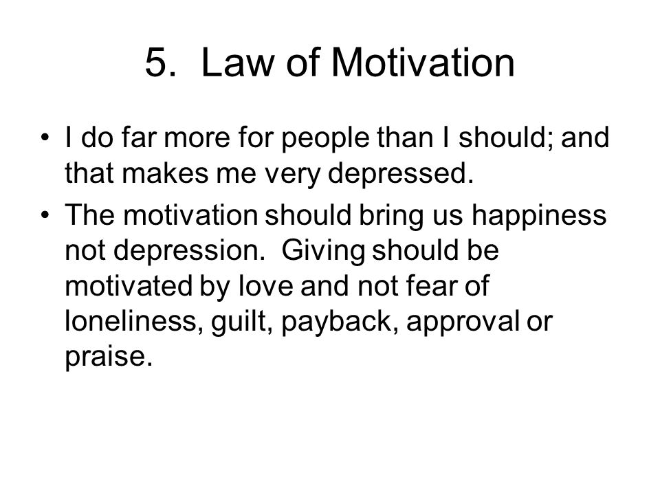 5. Law of Motivation I do far more for people than I should; and that makes me very depressed.