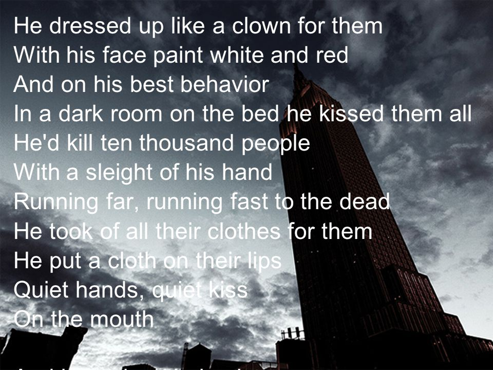He dressed up like a clown for them With his face paint white and red And on his best behavior In a dark room on the bed he kissed them all He d kill ten thousand people With a sleight of his hand Running far, running fast to the dead He took of all their clothes for them He put a cloth on their lips Quiet hands, quiet kiss On the mouth And in my best behavior I am really just like him Look beneath the floorboards For the secrets I have hid