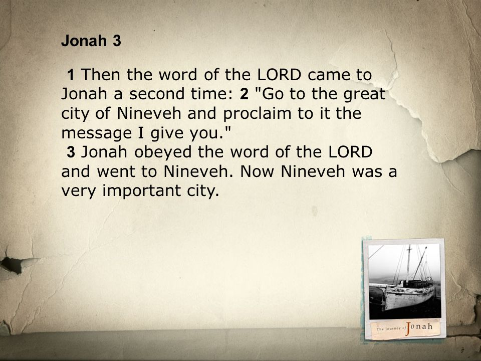 Jonah 3 1 Then the word of the LORD came to Jonah a second time: 2 Go to the great city of Nineveh and proclaim to it the message I give you. 3 Jonah obeyed the word of the LORD and went to Nineveh.