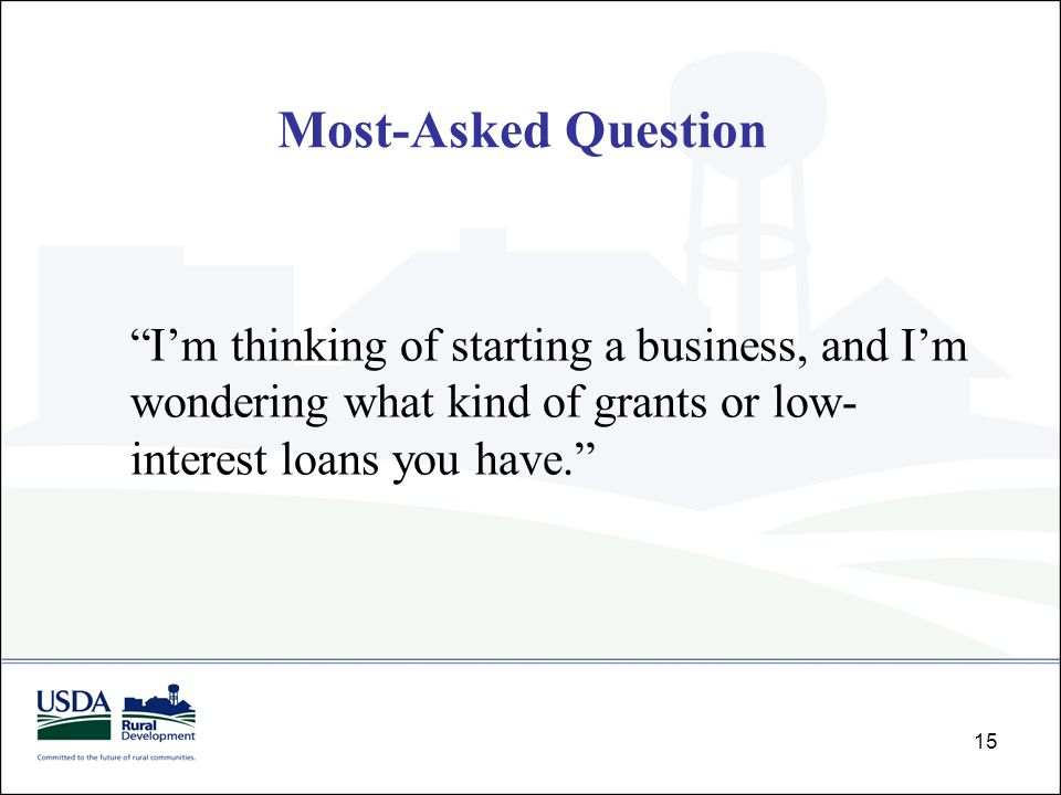 "15 ""I'm thinking of starting a business, and I'm wondering what kind of grants or low- interest loans you have."" Most-Asked Question"