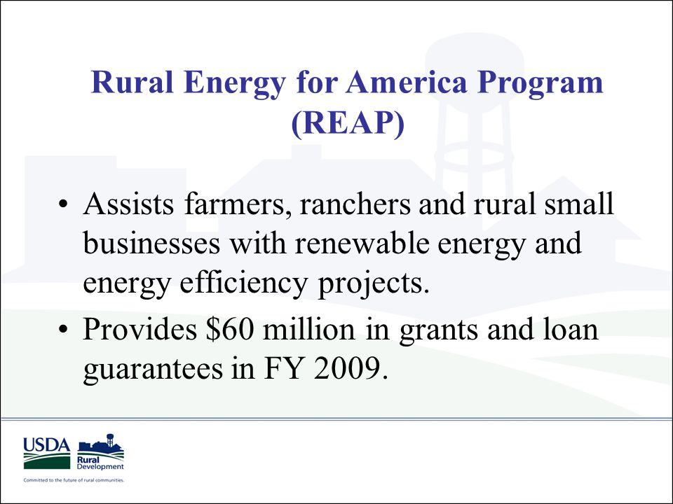 Rural Energy for America Program (REAP) Assists farmers, ranchers and rural small businesses with renewable energy and energy efficiency projects. Pro
