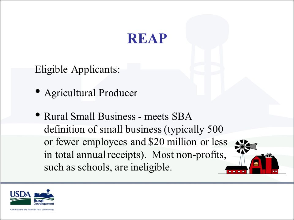 Eligible Applicants: Agricultural Producer Rural Small Business - meets SBA definition of small business (typically 500 or fewer employees and $20 mil
