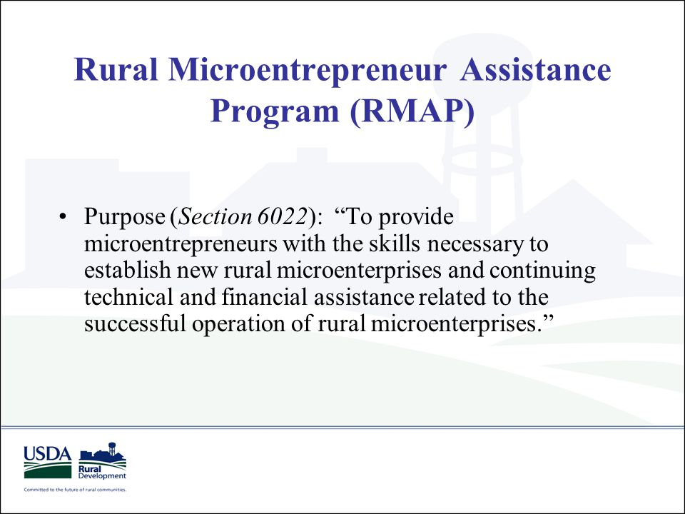 "Rural Microentrepreneur Assistance Program (RMAP) Purpose (Section 6022): ""To provide microentrepreneurs with the skills necessary to establish new ru"
