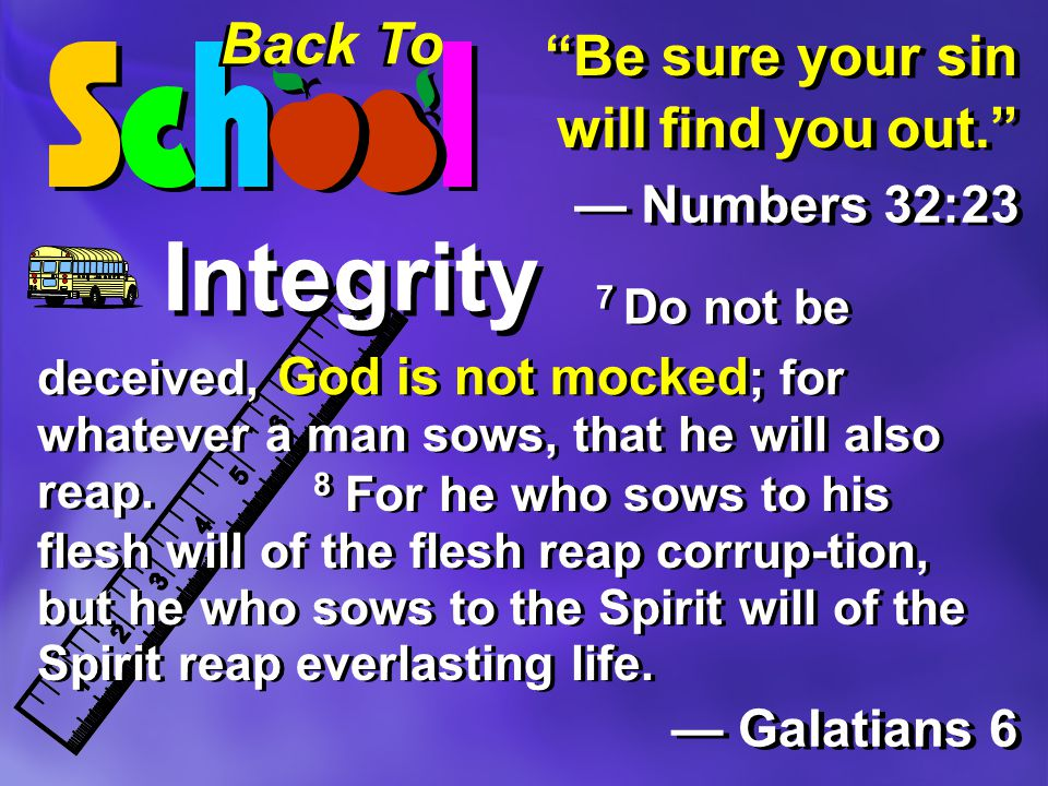 Back To Integrity Be sure your sin will find you out. — Numbers 32:23 — Galatians 6 — Galatians 6 deceived, God is not mocked ; for whatever a man sows, that he will also reap.
