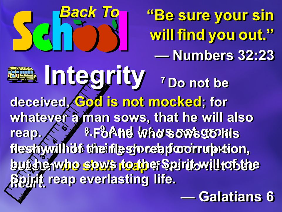 Back To Integrity Be sure your sin will find you out. — Numbers 32:23 — Galatians 6 … 9 And let us not grow weary while doing good, for in due season we shall reap if we do not lose heart.