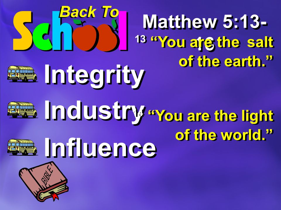 Back To Integrity Industry Influence Matthew 5:13- 16 13 You are the salt of the earth. 14 You are the light of the world.