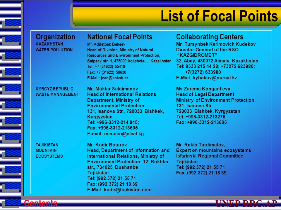 UNEP RRC.AP List of Focal Points Contents Organization KAZAKHSTAN WATER POLLUTION KYRGYZ REPUBLIC WASTE MANAGEMENT TAJIKISTAN MOUNTAIN ECOSYSTEMS National Focal Points Mr.
