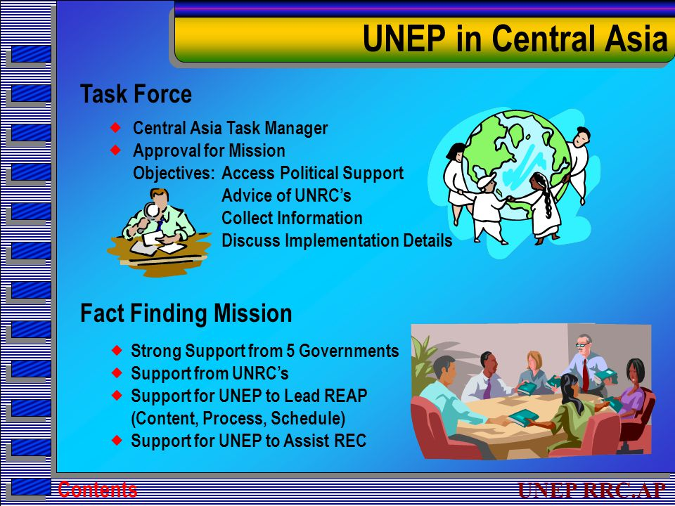 UNEP RRC.AP Fact Finding Mission  Strong Support from 5 Governments  Support from UNRC's  Support for UNEP to Lead REAP (Content, Process, Schedule)  Support for UNEP to Assist REC UNEP in Central Asia Task Force  Central Asia Task Manager  Approval for Mission Objectives:Access Political Support Advice of UNRC's Collect Information Discuss Implementation Details Contents