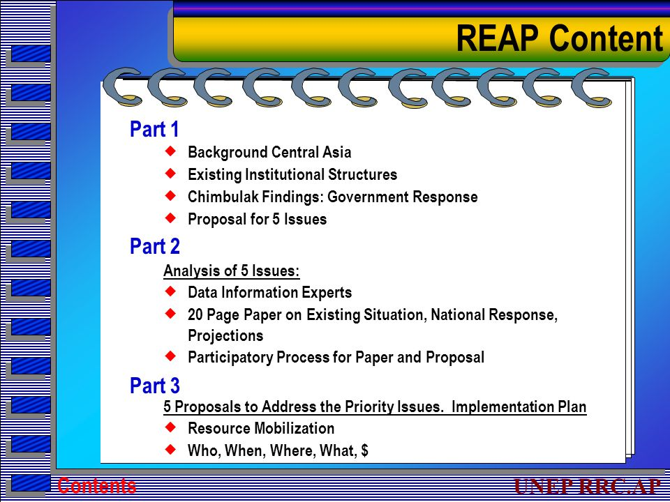 UNEP RRC.AP Part 1  Background Central Asia  Existing Institutional Structures  Chimbulak Findings: Government Response  Proposal for 5 Issues Part 2 Analysis of 5 Issues:  Data Information Experts  20 Page Paper on Existing Situation, National Response, Projections  Participatory Process for Paper and Proposal Part 3 5 Proposals to Address the Priority Issues.