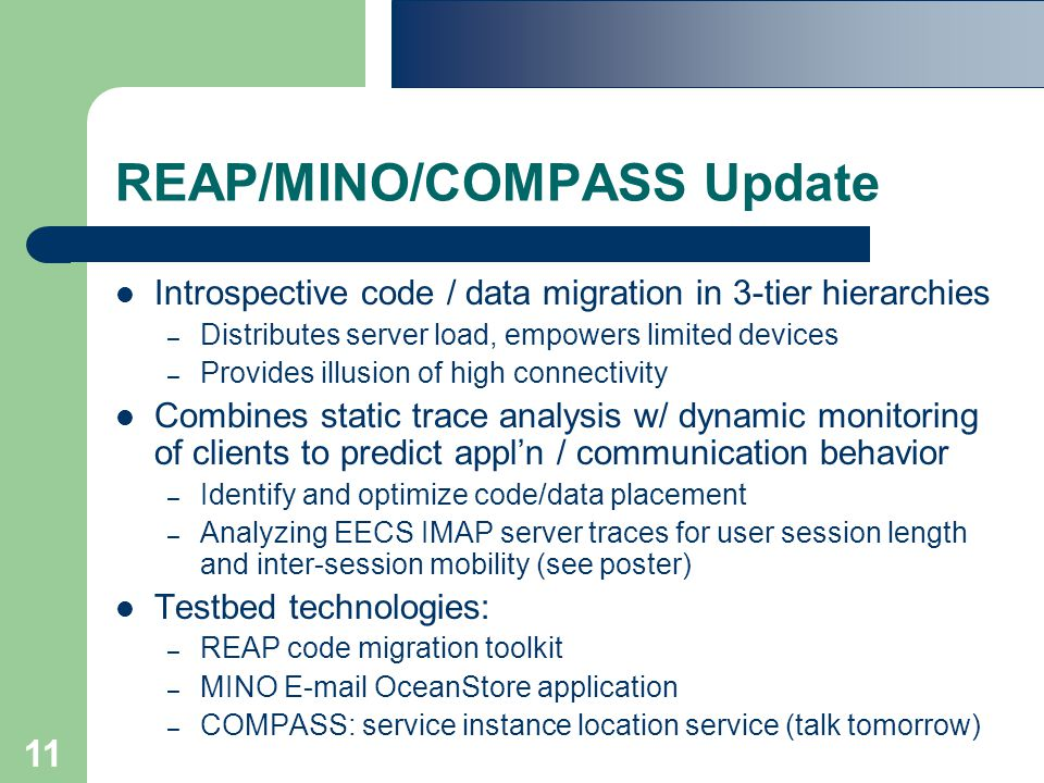 11 REAP/MINO/COMPASS Update Introspective code / data migration in 3-tier hierarchies – Distributes server load, empowers limited devices – Provides illusion of high connectivity Combines static trace analysis w/ dynamic monitoring of clients to predict appl'n / communication behavior – Identify and optimize code/data placement – Analyzing EECS IMAP server traces for user session length and inter-session mobility (see poster) Testbed technologies: – REAP code migration toolkit – MINO E-mail OceanStore application – COMPASS: service instance location service (talk tomorrow)