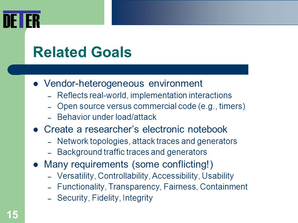 15 Related Goals Vendor-heterogeneous environment – Reflects real-world, implementation interactions – Open source versus commercial code (e.g., timers) – Behavior under load/attack Create a researcher's electronic notebook – Network topologies, attack traces and generators – Background traffic traces and generators Many requirements (some conflicting!) – Versatility, Controllability, Accessibility, Usability – Functionality, Transparency, Fairness, Containment – Security, Fidelity, Integrity DE T ER