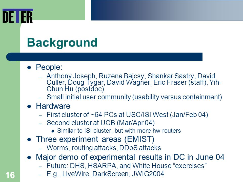 16 Background People: – Anthony Joseph, Ruzena Bajcsy, Shankar Sastry, David Culler, Doug Tygar, David Wagner, Eric Fraser (staff), Yih- Chun Hu (postdoc) – Small initial user community (usability versus containment) Hardware – First cluster of ~64 PCs at USC/ISI West (Jan/Feb 04) – Second cluster at UCB (Mar/Apr 04) Similar to ISI cluster, but with more hw routers Three experiment areas (EMIST) – Worms, routing attacks, DDoS attacks Major demo of experimental results in DC in June 04 – Future: DHS, HSARPA, and White House exercises – E.g., LiveWire, DarkScreen, JWIG2004 DE T ER