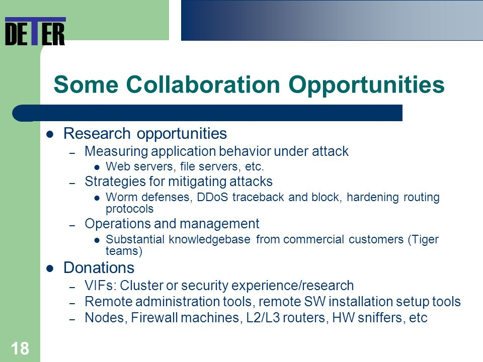18 Some Collaboration Opportunities Research opportunities – Measuring application behavior under attack Web servers, file servers, etc.