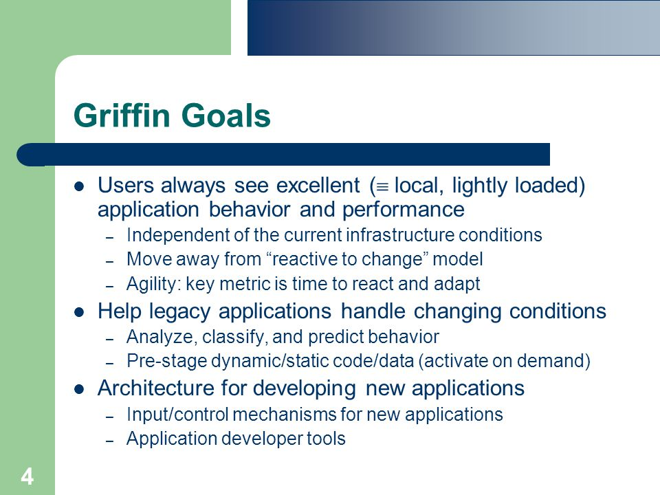4 Griffin Goals Users always see excellent (  local, lightly loaded) application behavior and performance – Independent of the current infrastructure conditions – Move away from reactive to change model – Agility: key metric is time to react and adapt Help legacy applications handle changing conditions – Analyze, classify, and predict behavior – Pre-stage dynamic/static code/data (activate on demand) Architecture for developing new applications – Input/control mechanisms for new applications – Application developer tools