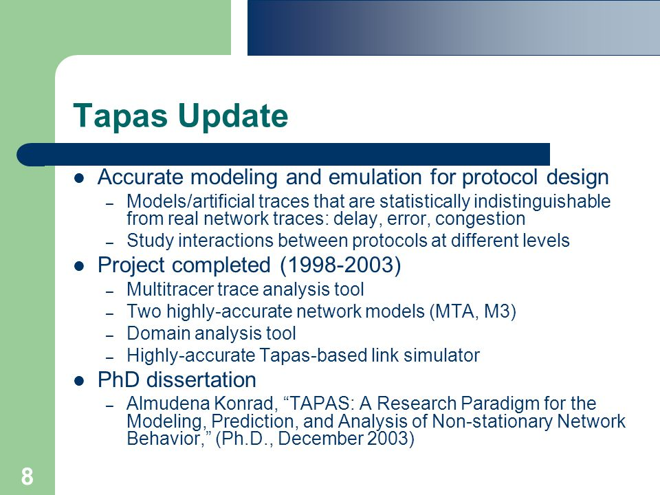8 Tapas Update Accurate modeling and emulation for protocol design – Models/artificial traces that are statistically indistinguishable from real network traces: delay, error, congestion – Study interactions between protocols at different levels Project completed (1998-2003) – Multitracer trace analysis tool – Two highly-accurate network models (MTA, M3) – Domain analysis tool – Highly-accurate Tapas-based link simulator PhD dissertation – Almudena Konrad, TAPAS: A Research Paradigm for the Modeling, Prediction, and Analysis of Non-stationary Network Behavior, (Ph.D., December 2003)