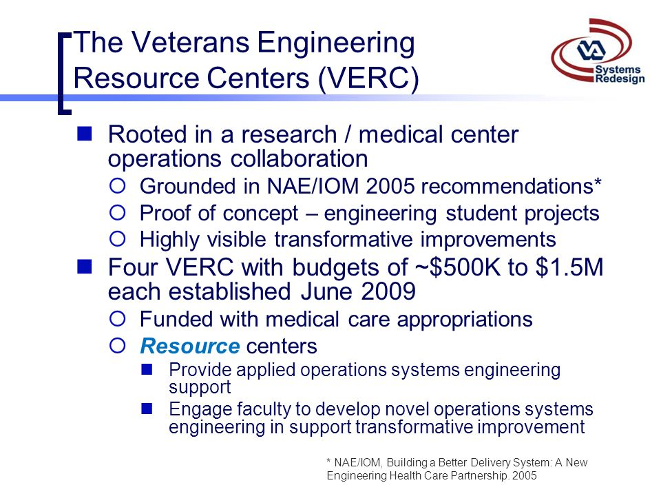 The Veterans Engineering Resource Centers (VERC) Rooted in a research / medical center operations collaboration  Grounded in NAE/IOM 2005 recommendat
